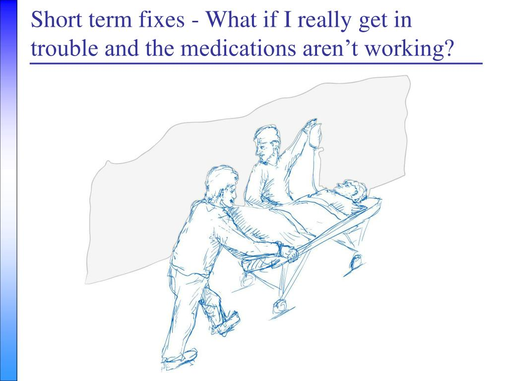 Short term fixes - What if I really get in trouble and the medications ...
