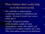 these features don t really help us in the fossil record