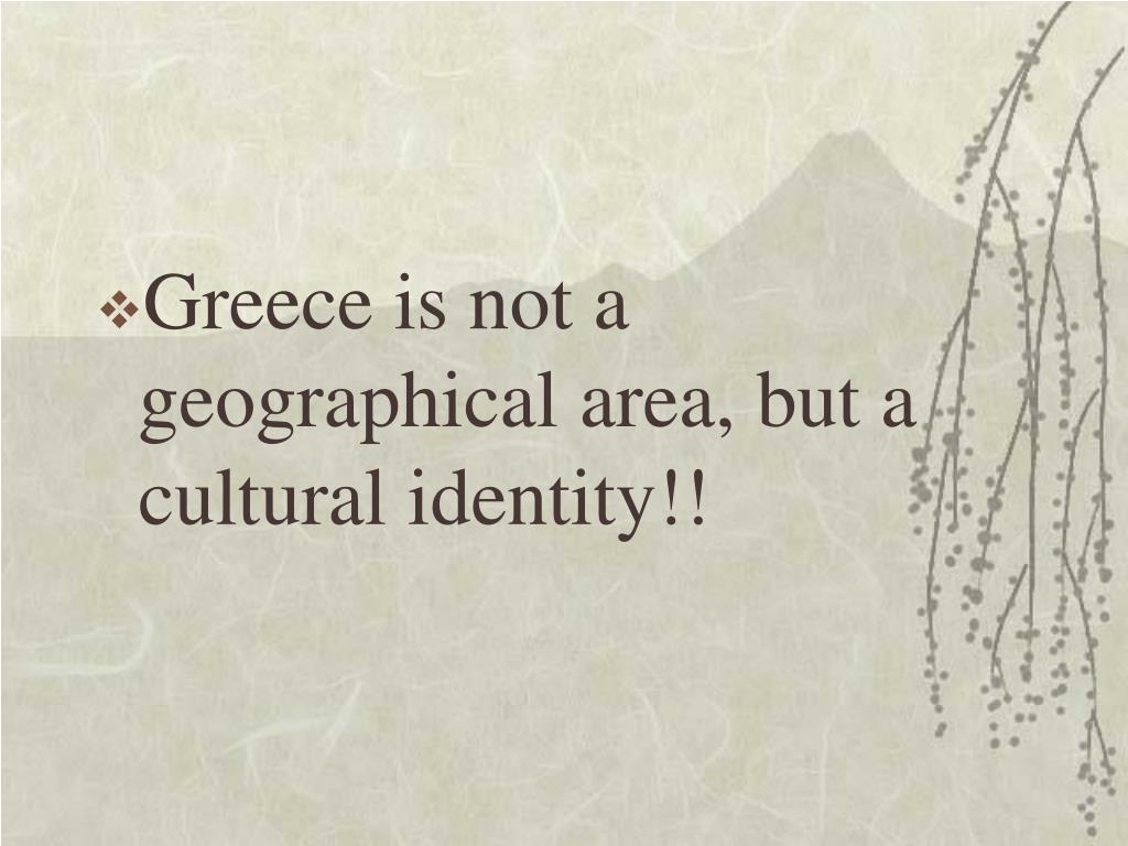 Greece is not a geographical area, but a cultural identity!!