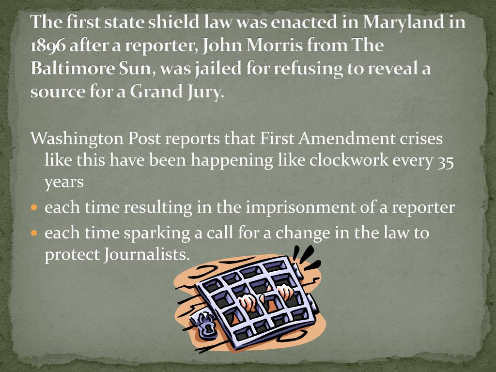 The first state shield law was enacted in Maryland in 1896 after a reporter, John Morris from The Baltimore Sun, was jailed for refusing to reveal a source for a Grand Jury.