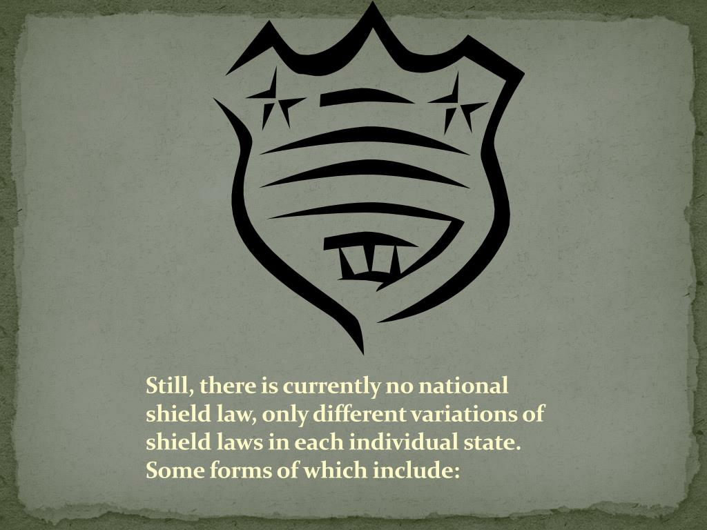 Still, there is currently no national shield law, only different variations of shield laws in each individual state. Some forms of which include: