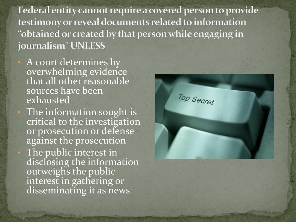 "Federal entity cannot require a covered person to provide testimony or reveal documents related to information ""obtained or created by that person while engaging in journalism"" UNLESS"