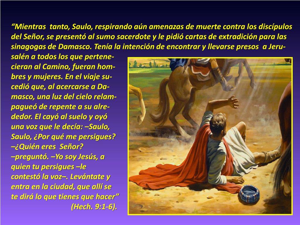 """""""Mientras  tanto, Saulo, respirando aún amenazas de muerte contra los discípulos"""