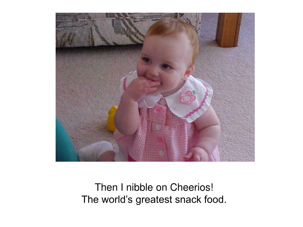 Then I nibble on Cheerios!