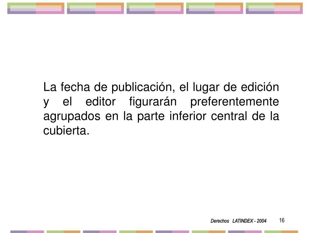 La fecha de publicación, el lugar de edición y el editor figurarán preferentemente agrupados en la parte inferior central de la cubierta.