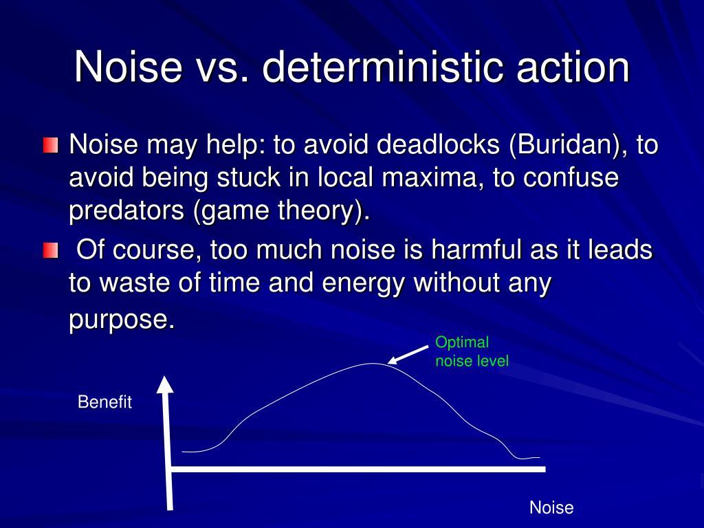 Noise vs. deterministic action