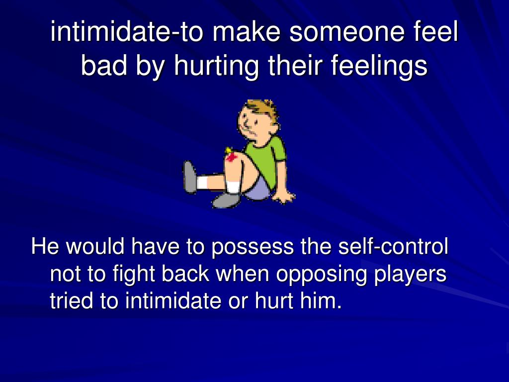 intimidate-to make someone feel bad by hurting their feelings