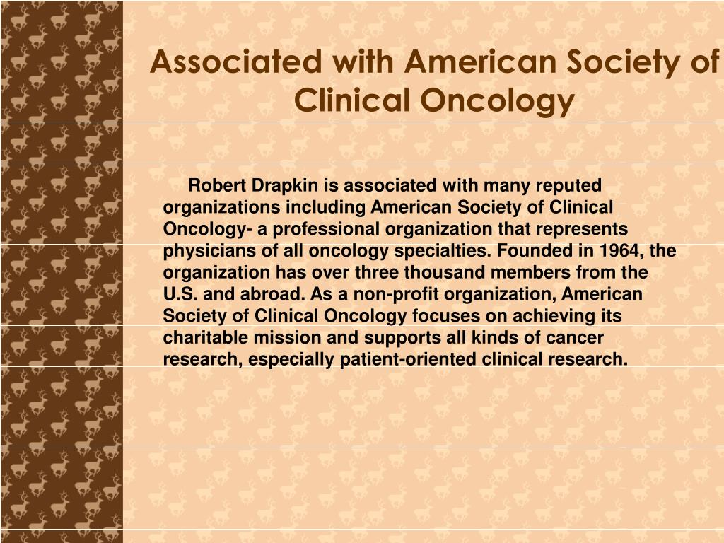 Robert Drapkin is associated with many reputed organizations including American Society of Clinical Oncology- a professional organization that represents physicians of all oncology specialties. Founded in 1964, the organization has over three thousand members from the U.S. and abroad. As a non-profit organization, American Society of Clinical Oncology focuses on achieving its charitable mission and supports all kinds of cancer research, especially patient-oriented clinical research.