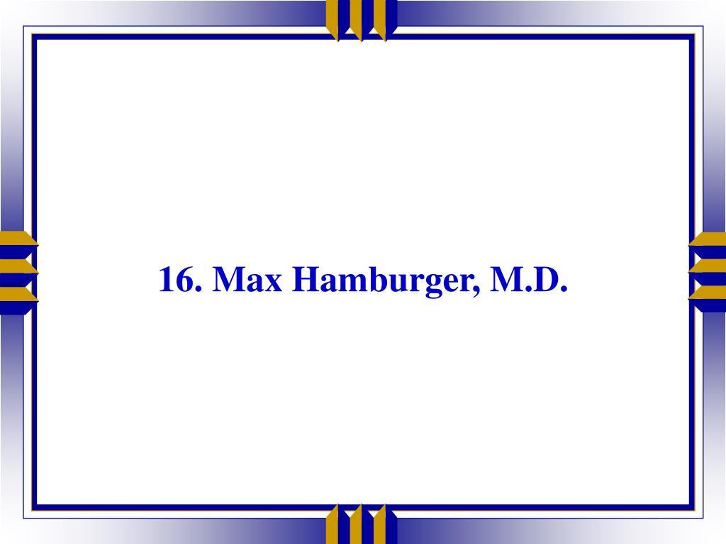 16. Max Hamburger, M.D.