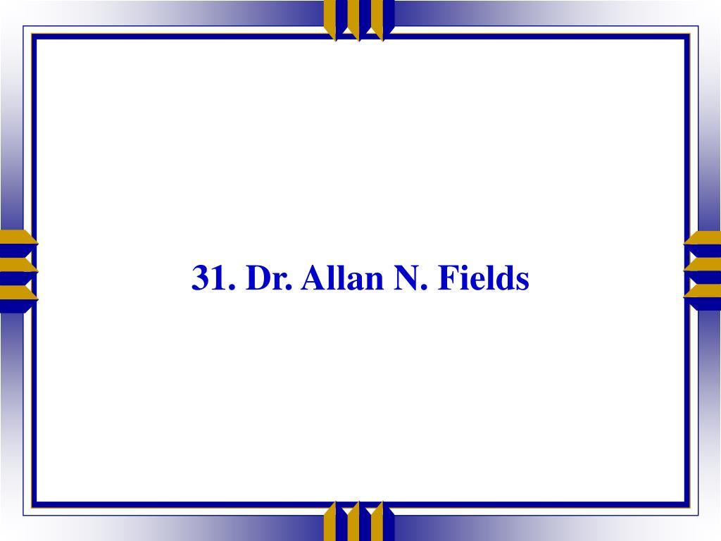 31. Dr. Allan N. Fields