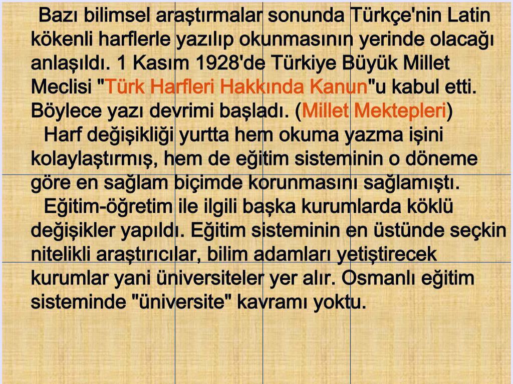 """Bazı bilimsel araştırmalar sonunda Türkçe'nin Latin kökenli harflerle yazılıp okunmasının yerinde olacağı anlaşıldı. 1 Kasım 1928'de Türkiye Büyük Millet Meclisi """""""