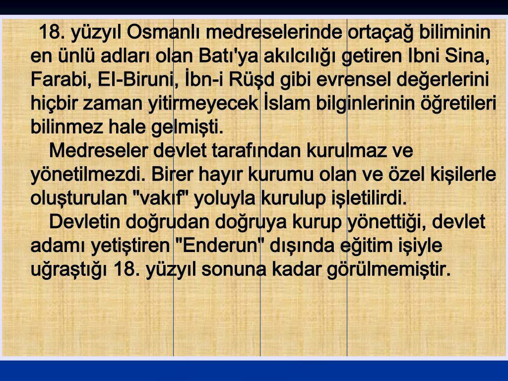 18. yüzyıl Osmanlı medreselerinde ortaçağ biliminin en ünlü adları olan Batı'ya akılcılığı getiren Ibni Sina, Farabi, EI-Biruni, İbn-i Rüşd gibi evrensel değerlerini hiçbir zaman yitirmeyecek İslam bilginlerinin öğretileri bilinmez hale gelmişti.