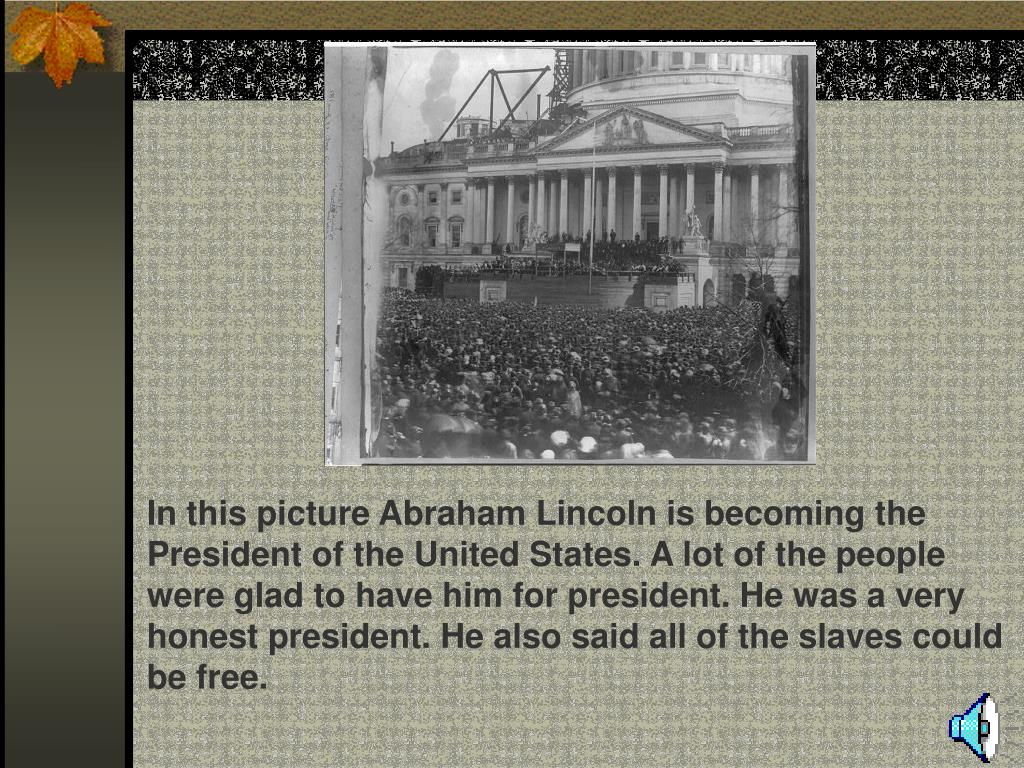 In this picture Abraham Lincoln is becoming the President of the United States. A lot of the people were glad to have him for president. He was a very honest president. He also said all of the slaves could be free.