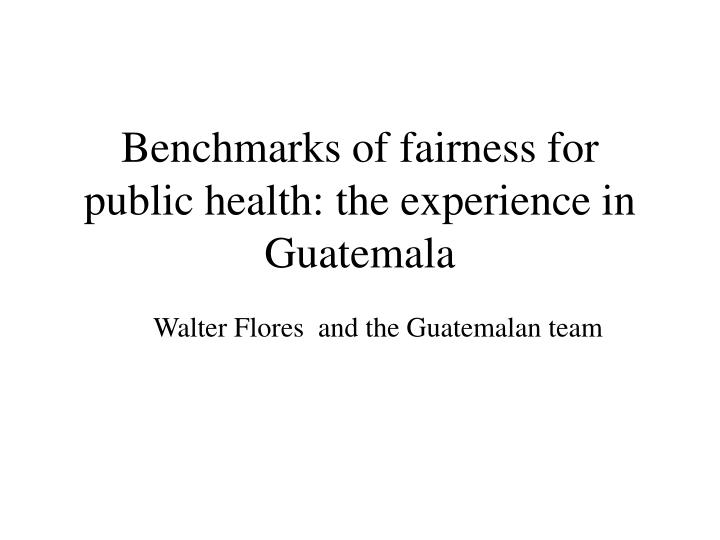 Benchmarks of fairness for public health the experience in guatemala l.jpg