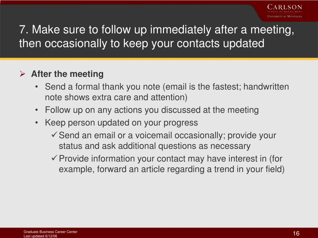 7. Make sure to follow up immediately after a meeting, then occasionally to keep your contacts updated