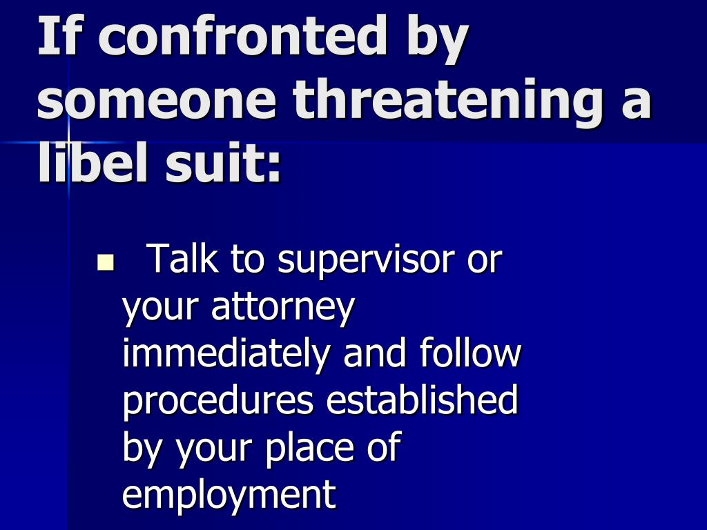 If confronted by someone threatening a libel suit: