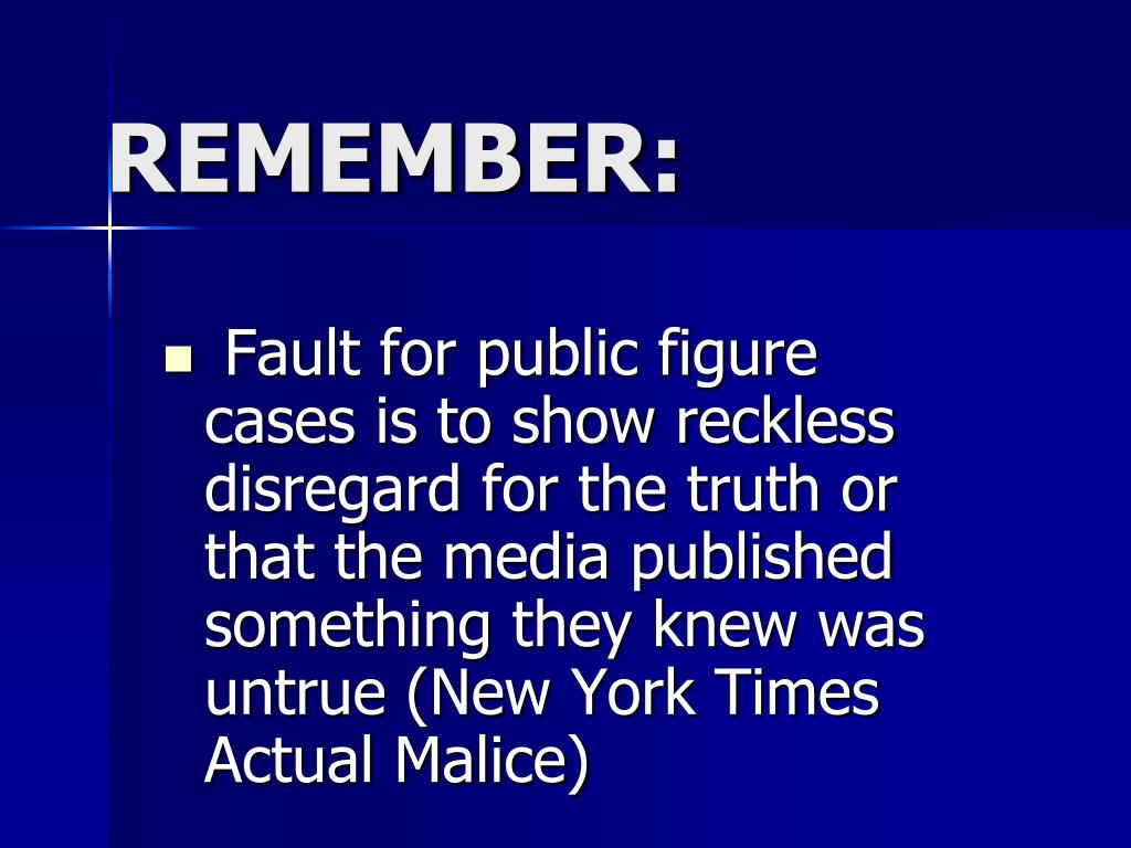 Fault for public figure  cases is to show reckless disregard for the truth or that the media published something they knew was untrue (New York Times Actual Malice)