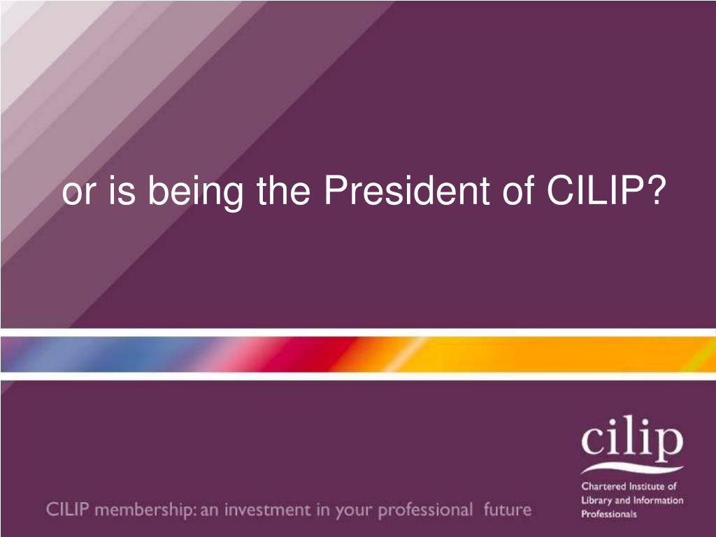 or is being the President of CILIP?
