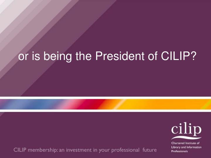 Or is being the president of cilip