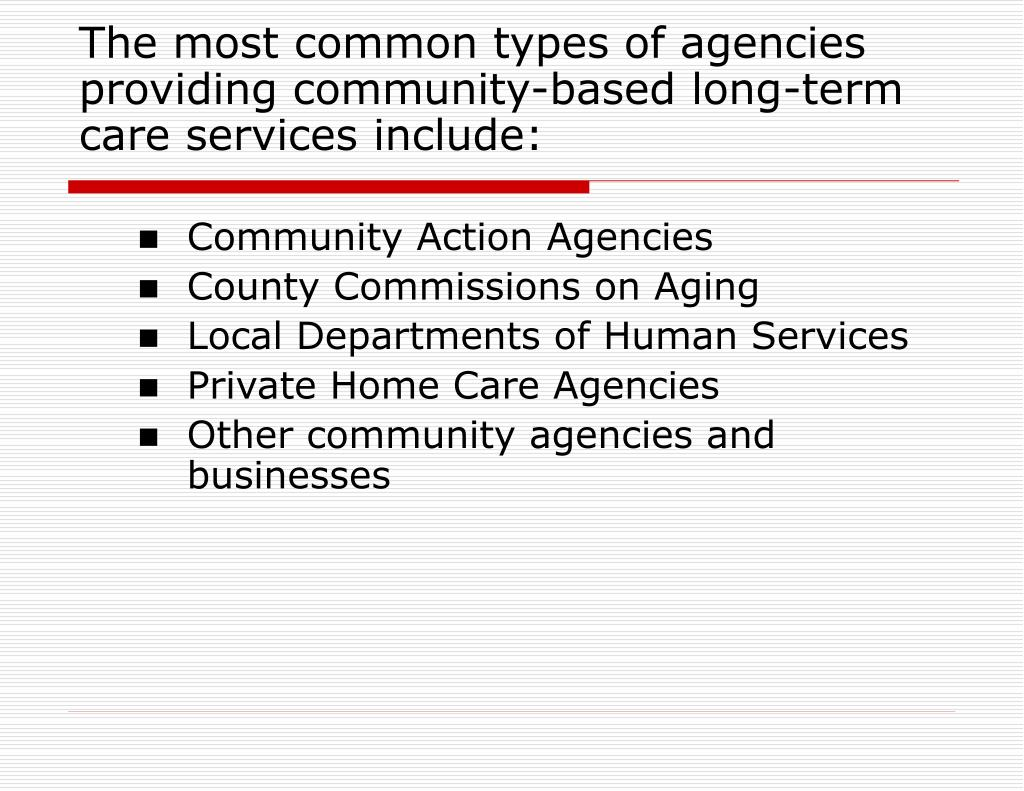 The most common types of agencies providing community-based long-term care services include: