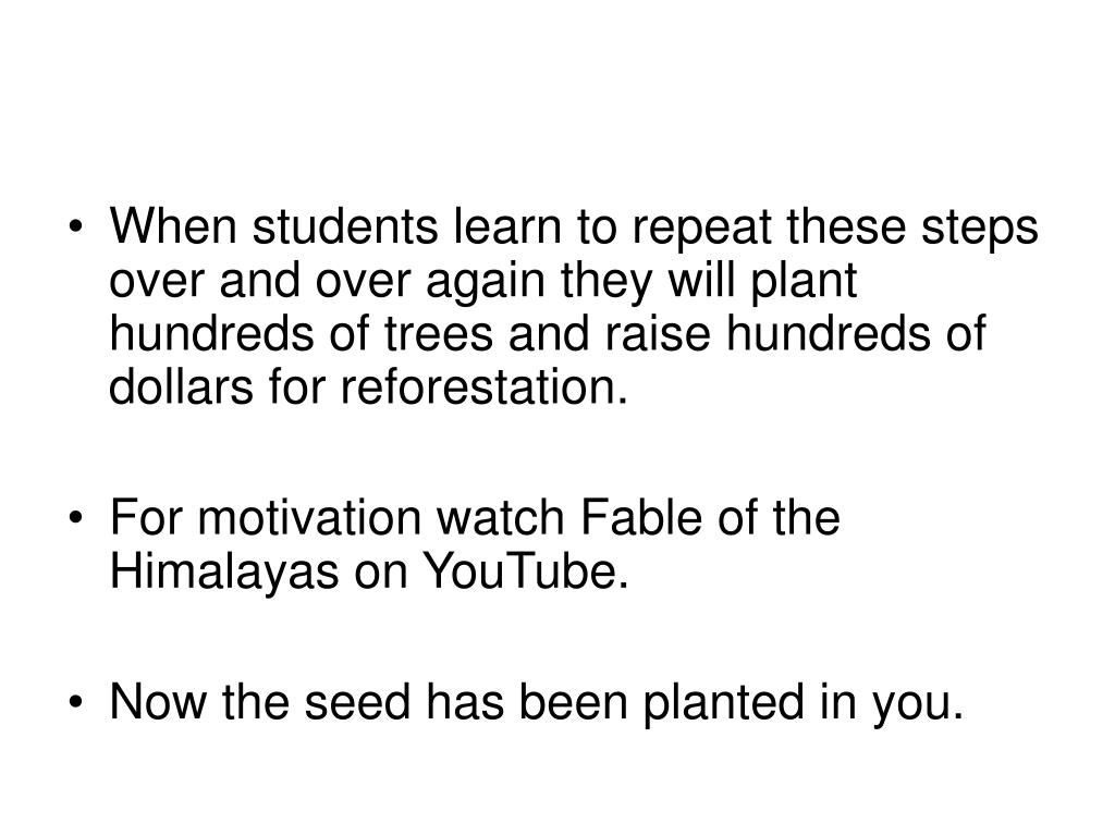 When students learn to repeat these steps over and over again they will plant hundreds of trees and raise hundreds of dollars for reforestation.