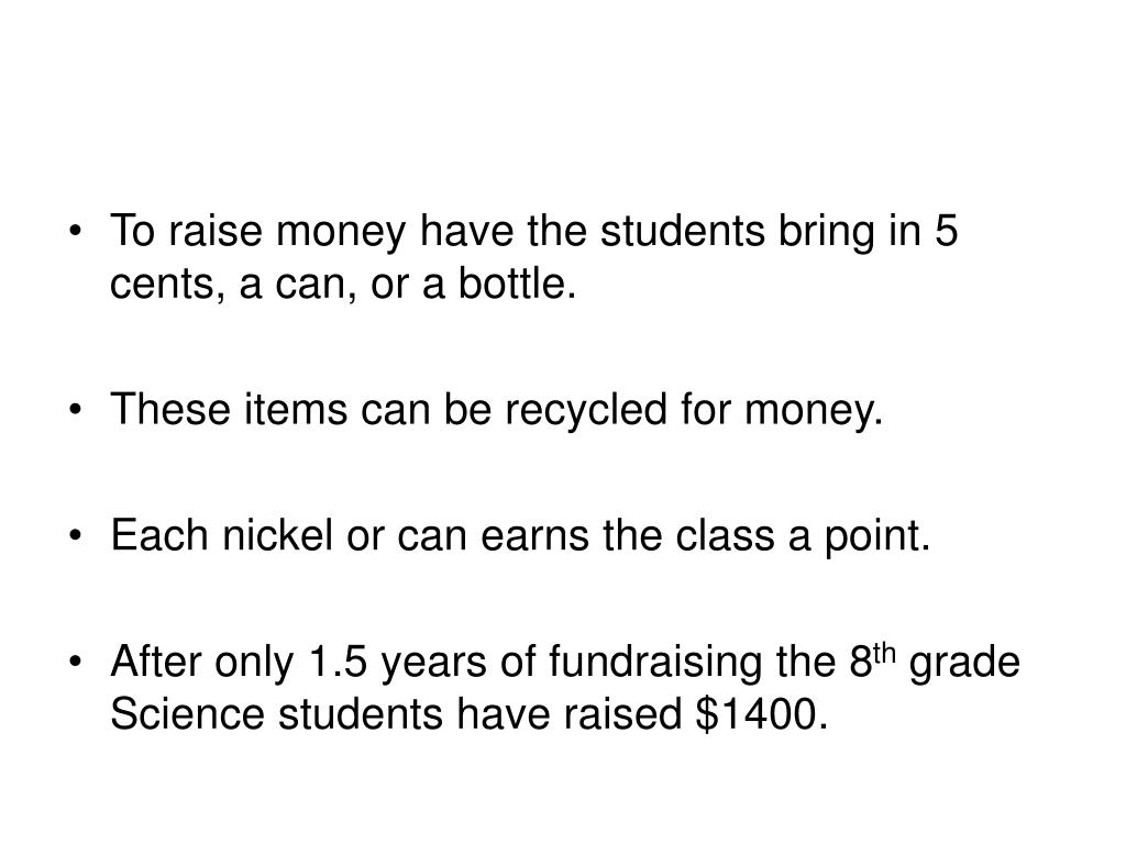 To raise money have the students bring in 5 cents, a can, or a bottle.