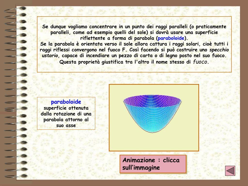 Se dunque vogliamo concentrare in un punto dei raggi paralleli (o praticamente paralleli, come ad esempio quelli del sole) si dovrà usare una superficie riflettente a forma di parabola (