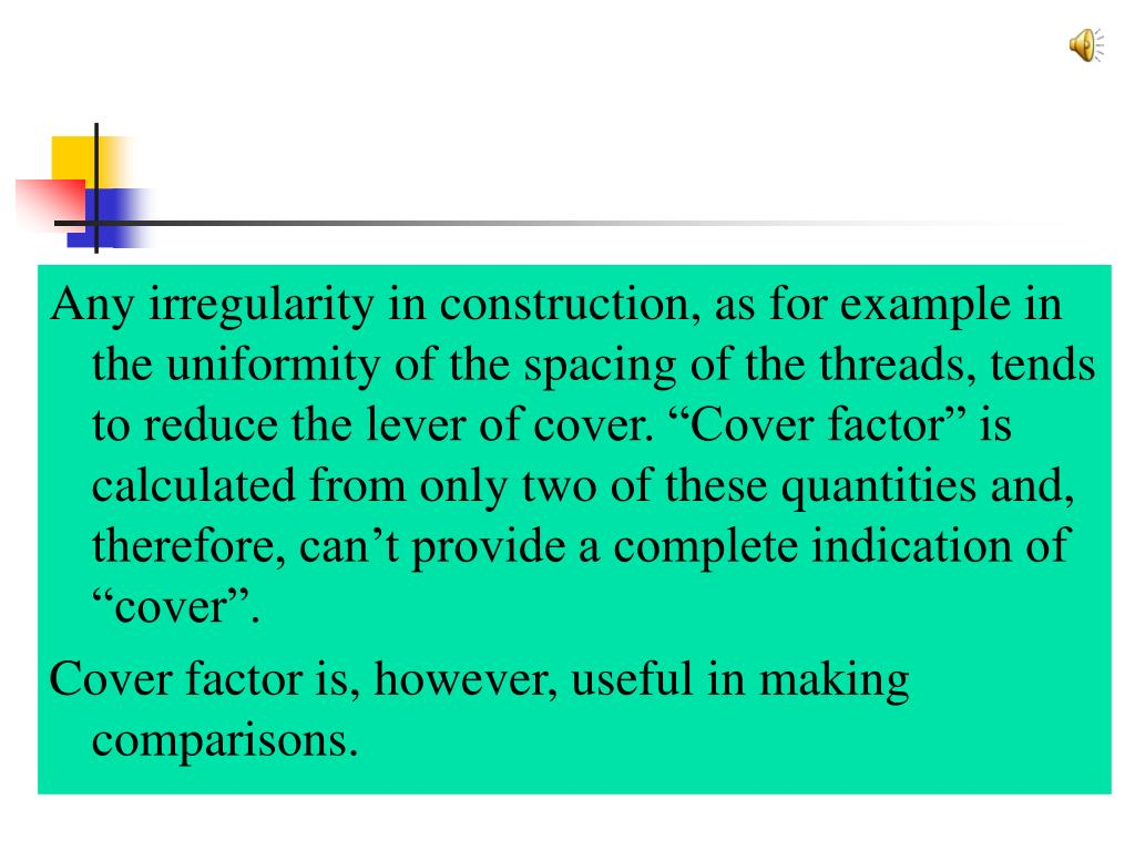 "Any irregularity in construction, as for example in the uniformity of the spacing of the threads, tends to reduce the lever of cover. ""Cover factor"" is calculated from only two of these quantities and, therefore, can't provide a complete indication of ""cover""."