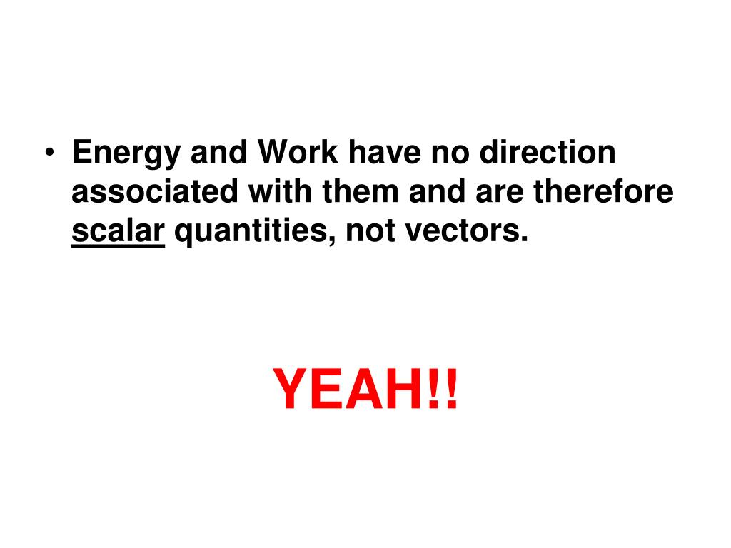 Energy and Work have no direction associated with them and are therefore