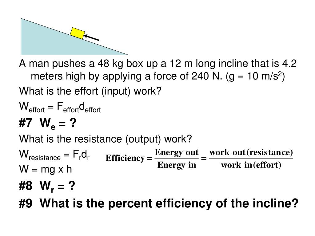 A man pushes a 48 kg box up a 12 m long incline that is 4.2 meters high by applying a force of 240 N. (g = 10 m/s