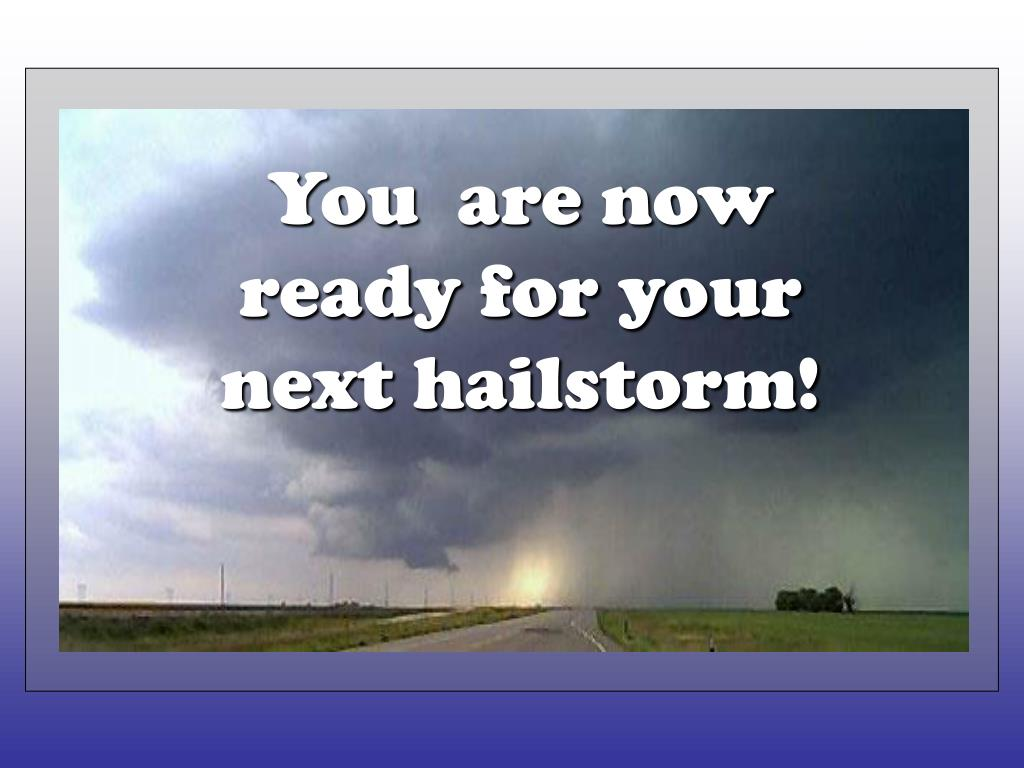 You  are now ready for your next hailstorm!