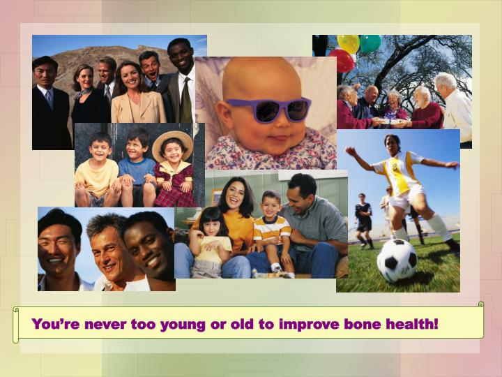 You're never too young or old to improve bone health!