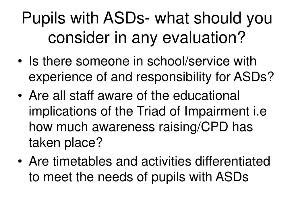 Pupils with ASDs- what should you consider in any evaluation?