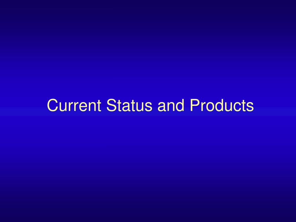 Current Status and Products
