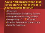 acute aws begins when etoh levels start to fall if the pt is neuroadapted to etoh