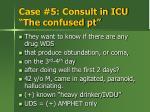 case 5 consult in icu the confused pt