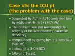 case 5 the icu pt the problem with the case