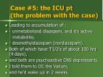 case 5 the icu pt the problem with the case1