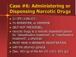 case 6 administering or dispensing narcotic drugs