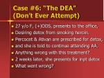 case 6 the dea don t ever attempt