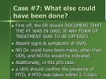 case 7 what else could have been done