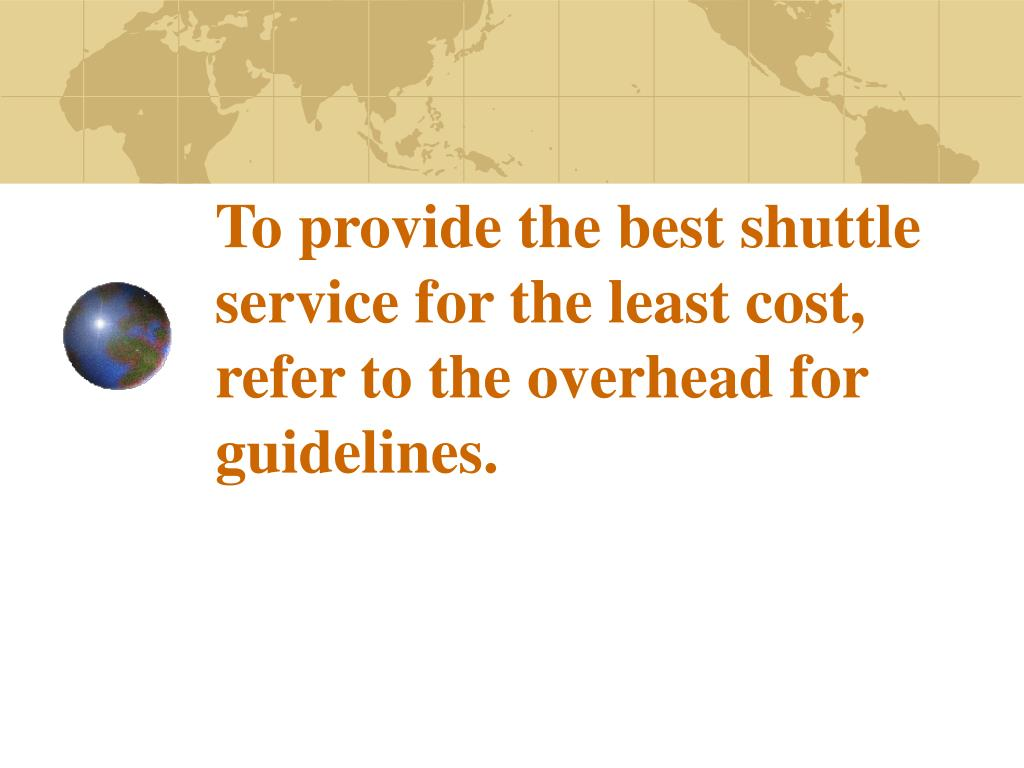 To provide the best shuttle service for the least cost, refer to the overhead for guidelines.