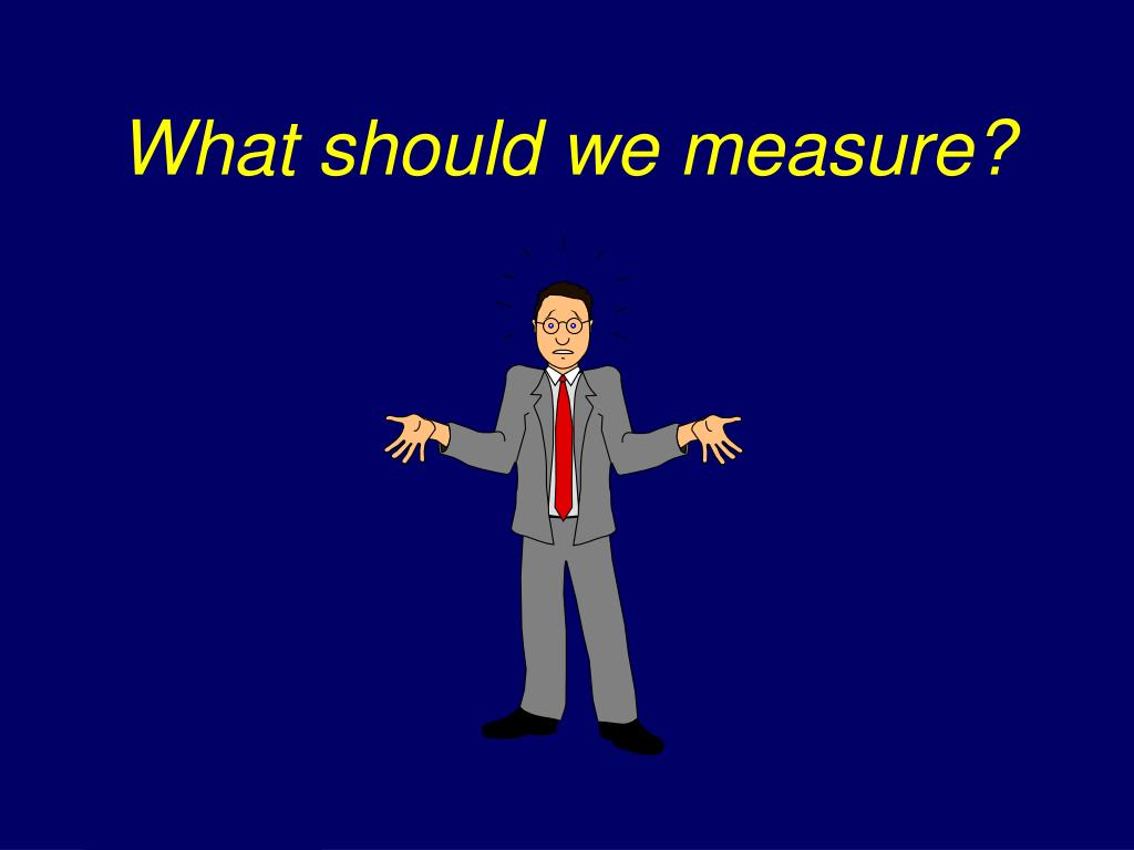 What should we measure?