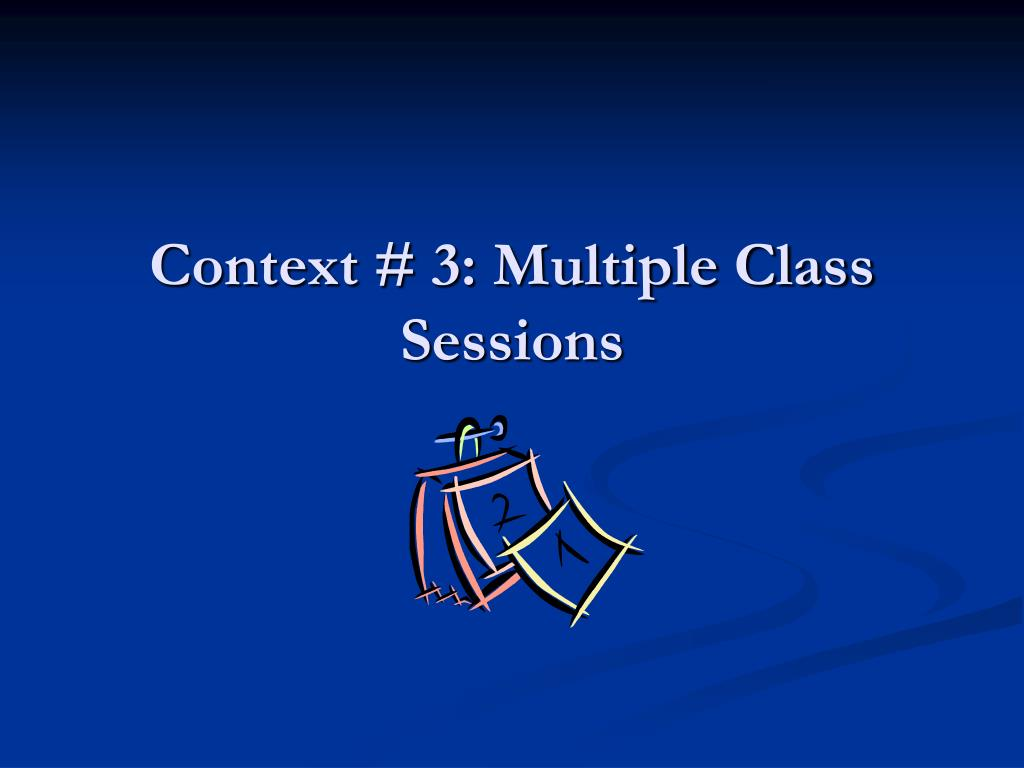Context # 3: Multiple Class Sessions