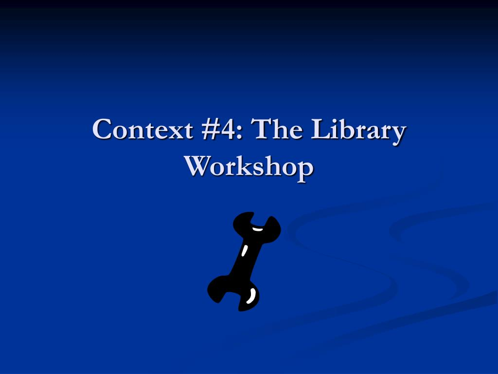 Context #4: The Library Workshop