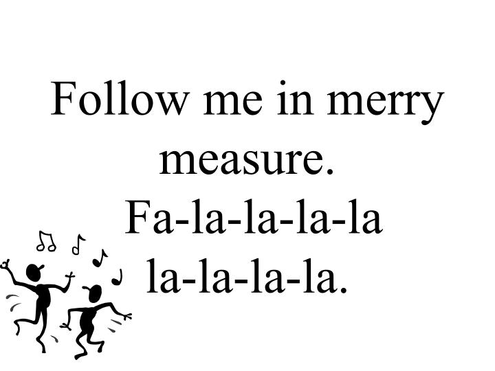 Follow me in merry measure.