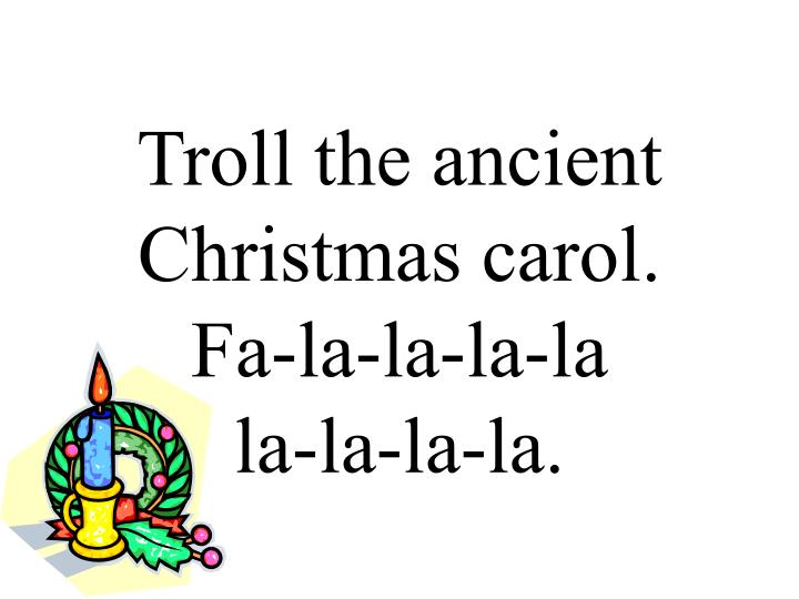 Troll the ancient Christmas carol.