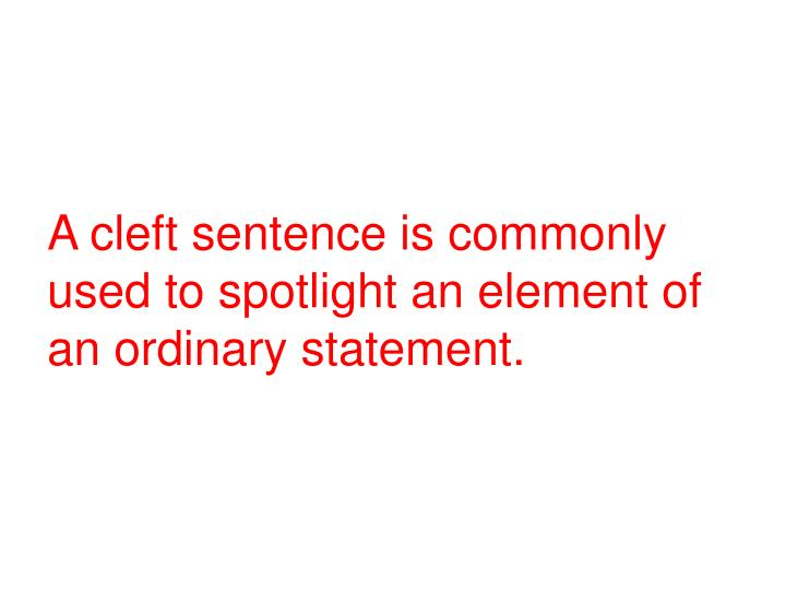 A cleft sentence is commonly used to spotlight an element of an ordinary statement.