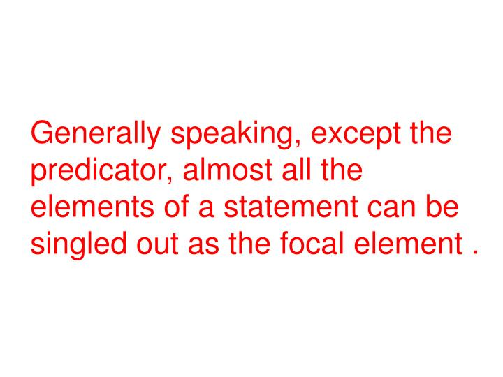 Generally speaking, except the predicator, almost all the elements of a statement can be singled out as the focal element .