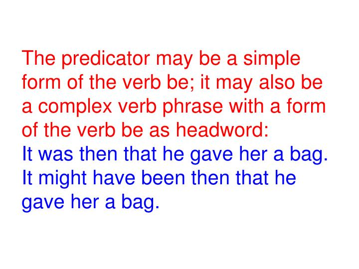 The predicator may be a simple form of the verb be; it may also be a complex verb phrase with a form of the verb be as headword: